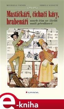 Mastičkáři, čichači kávy, brabenáři. aneb čím se živili naši předkové - Irmela Schautz, Michaela Vieser e-kniha