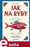 Jak na ryby (Klenot mezi knihami o rybaření od jednoho z nejznámějších anglických rybářů) - obálka
