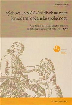 Výchova a vzdělávání dívek na cestě k moderní občanské společnosti. Genderové a sociální aspekty procesu socializace mládeže v období 1774-1868 - Jana Stráníková