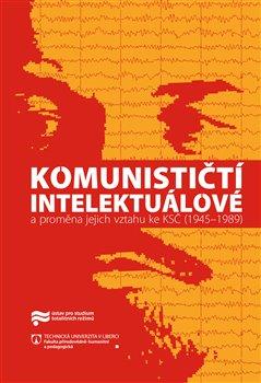 Obálka titulu Komunističtí intelektuálové a proměna jejich vztahu ke KSČ (1945–1989)