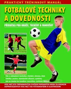 Fotbalové techniky a dovednosti. Praktický tréninkový manuál. Příručka pro hráče, trenéry a fanoušky.