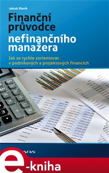 Finanční průvodce nefinančního manažera. Jak se rychle zorientovat v podnikových a projektových financích - Jakub Slavík e-kniha