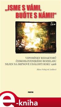 Jsme s vámi, buďte s námi!. Vzpomínky redaktorů Československého rozhlasu nejen na srpnové události roku 1968 e-kniha