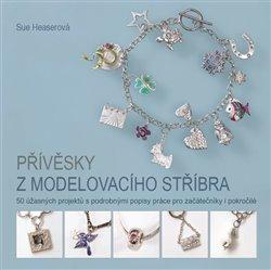 Přívěsky z modelovacího stříbra. 50 úžasných projektů s podrobnými popisy práce pro začátečníky i pokročilé - Sue Heaserová