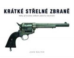 Krátké střelné zbraně. Velký průvodce světem pistolí a revolverů - John Walter