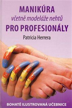 Manikúra včetně modeláže nehtů pro profesionály. Bohatě ilustrovaná učebnice - Patricia Herrera