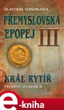 Král rytíř Přemysl II. Otakar (Přemyslovská epopej III) - obálka