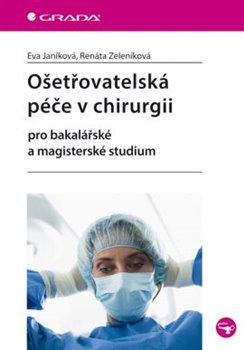 Ošetřovatelská péče v chirurgii. Pro bakalářské a magisterské studium - Eva Janíková, Renáta Zeleníková