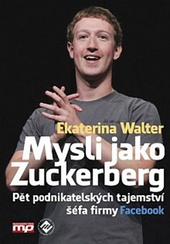 Mysli jako Zuckerberg. Pět podnikatelských tajemství šéfa firmy Facebook - Ekaterina Walter