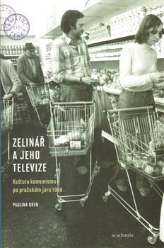 Zelinář a jeho televize. Kultura komunismu po pražském jaru 1968 - Paulina Bren