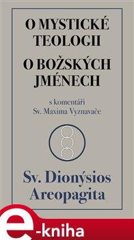 O mystické teologii / O božských jménech. s komentáři Sv. Maxima Vyznavače - Sv. Dionýsios Areopa e-kniha