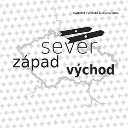 Sever, západ východ. Svazek 5/ Východní Čechy a Vysočina