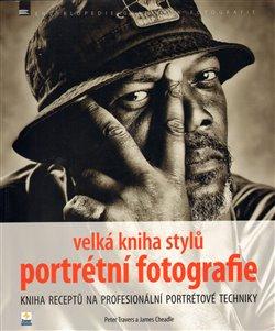 Velká kniha stylů portrétní fotografie. Kniha receptů na profesionální portrétové techniky - Peter Travers, James Cheadle