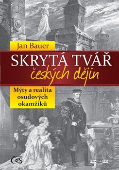 Skrytá tvář českých dějin. Mýty a realita osudových okamžiků - Jan Bauer