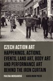 Czech Action Art (Happenings, Actions, Events, Land Art, Body Art and Performance Art Behind The Iron Curtain) - obálka