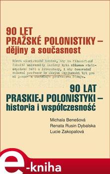 90 let pražské polonistiky - dějiny a současnost - Renata Rusin Dybalska, Lucie Zakopalová, Michala Benešová e-kniha