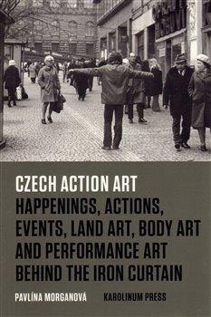 Czech Action Art. Happenings, Actions, Events, Land Art, Body Art and Performance Art Behind The Iron Curtain - Pavlína Morganová
