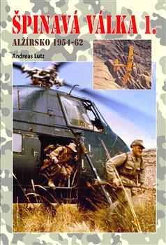 Špinavá válka I.. Alžírsko 1954-1962 - Andreas Lutz