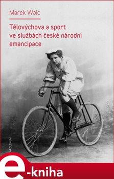 Tělovýchova a sport ve službách české národní emancipace - Marek Waic e-kniha