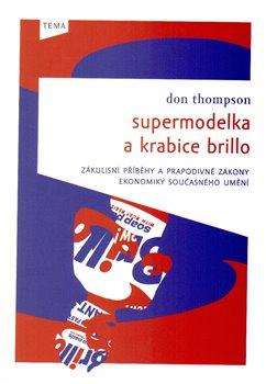 Supermodelka a krabice Brillo. Zákulisní příběhy a prapodivné zákony ekonomiky současného umění - Don Thompson