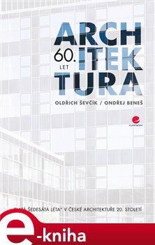 """Architektura 60. let. """"Zlatá šedesátá léta"""" v české architektuře 20. století - Oldřich Ševčík, Ondřej Beneš e-kniha"""