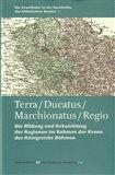 Terra – Ducatus – Marchionatus – Regio (Die Bildung und Entwicklung der Regionen im Rahmen der Krone des Königreichs Böhmen) - obálka