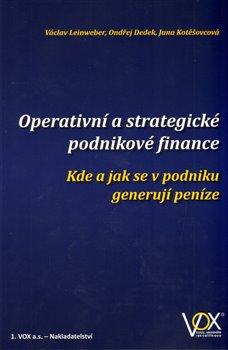Operativní a strategické podnikové finance. Kde a jak se v podniku generují peníze - Václav Leinweber, Ondřej Dedek, Jana Kotěšovcová
