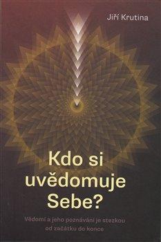 Kdo si uvědomuje Sebe?. Vědomí a jeho poznávání je stezkou od začátku do konce - Jiří Krutina