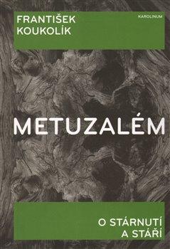 Metuzalém. O stárnutí a stáří - František Koukolík