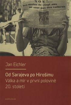 Od Sarajeva po Hirošimu. Válka a mír v první polovině 20. století - Jan Eichler