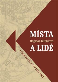 Místa a lidé. Výbor textů z let 1984-2012 - Dagmar Blümlová