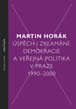 Úspěch i zklamání. Demokracie a veřejná politika v Praze 1990 - 2000 - Martin Horák