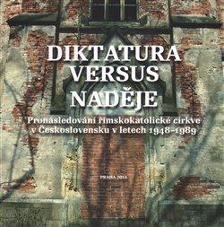 Diktatura versus naděje. Pronásledování římskokatolické církve v Československu v letech 1948-1989 - kol.