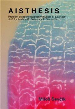 Aisthesis. Problém estetické události v myšlení E. Levinase, J.-F. Lyotarda a G. Deleuze a F. Guattariho - Miloš Ševčík