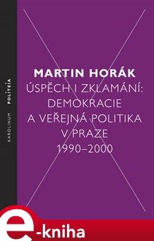 Úspěch i zklamání. Demokracie a veřejná politika v Praze 1990 - 2000 - Martin Horák e-kniha