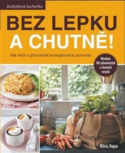 Bez lepku a chutně!. Jak vařit z přirozeně bezlepkových surovin - Olivia Dupin