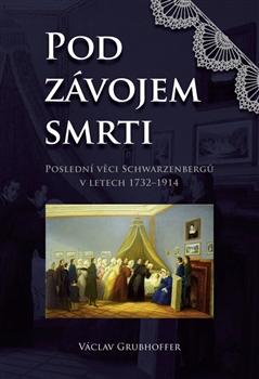 Pod závojem smrti. Poslední věci Schwarzenbergů v letech 1732–1914 - Václav Grubhoffer