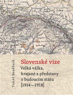 Slovenské vize. Velká válka, krajané a představy o budoucím státu (1914–1918) - Tomáš Bandžuch