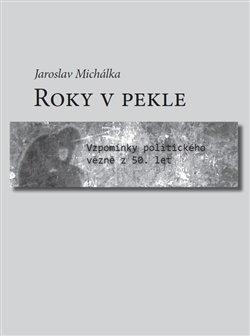 Roky v pekle. Vzpomínky politického vězně z 50. let - Jaroslav Michálka