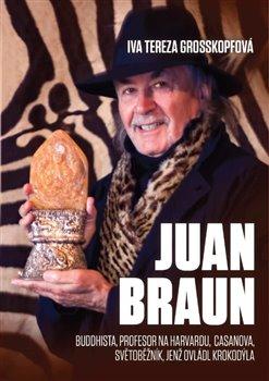 Juan Braun. Buddhista, profesot na Harvardu, Casanova, světoběžník, světoběžník jenž ovládl krokodýla - Iva Tereza Grosskopfová