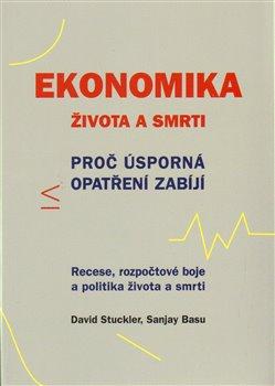 Ekonomika života a smrti. Proč úsporná opatření zabíjí - David Stuckler, Sanjay Basu