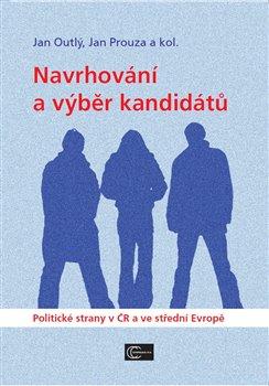 Navrhování a výběr kandidátů. Politické strany v ČR a ve střední Evropě - Jan Prouza, Jan Outlý