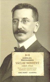 Václav Novotný (1869-1932). Život a dílo univerzitního profesora českých dějin - Jaroslava Hoffmannová