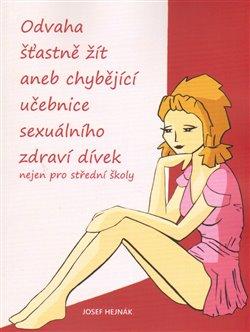 Odvaha šťastně žít. aneb chybějící učebnice sexuálního zdraví dívek nejen pro střední školy - Josef Hejnák