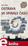 Ostrava ve spirále času (Průvodce Ostravou od dob nejstarších do současnosti) - obálka