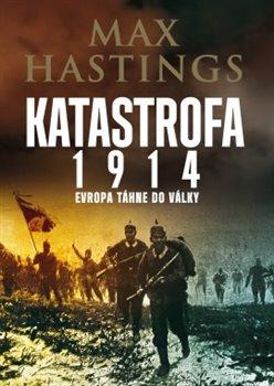 Katastrofa 1914. Evropa táhne do války - Max Hastings