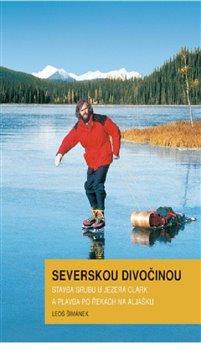 Severskou divočinou. Stavba srubu u jezera Clark a plavba po řekách na Aljašku - Leoš Šimánek