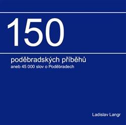 150 poděbradských příběhů. aneb 45 000 slov o Poděbradech - Ladislav Langr