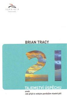 21 tajemství úspěchu. aneb Jak přijít k velkým penězům vlastní pílí - Brian Tracy