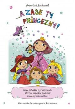 ... A zase ty princezny!. Nové pohádky o princeznách, které se nápadně podobají současným holčičkám - František Zacharník